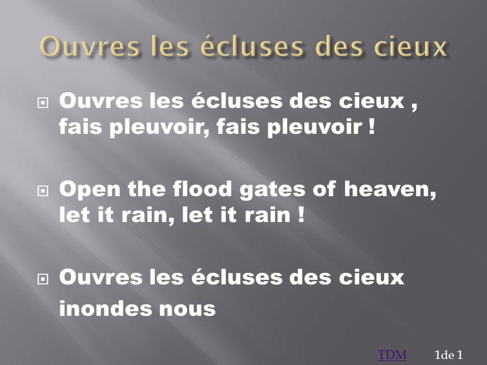 Ouvres les écluses des cieux, fais pleuvoir, fais pleuvoir ! Open the flood gates of heaven, let it rain, let it rain ! Ouvres les écluses des cieux i