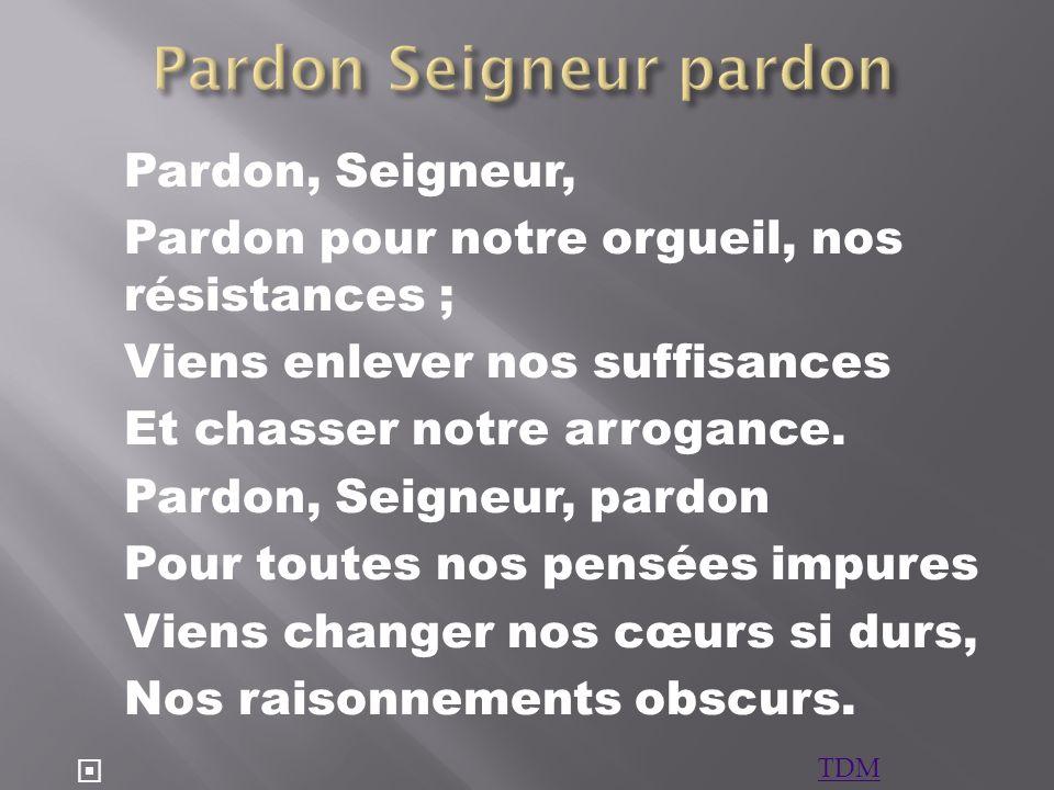 Pardon, Seigneur, Pardon pour notre orgueil, nos résistances ; Viens enlever nos suffisances Et chasser notre arrogance. Pardon, Seigneur, pardon Pour