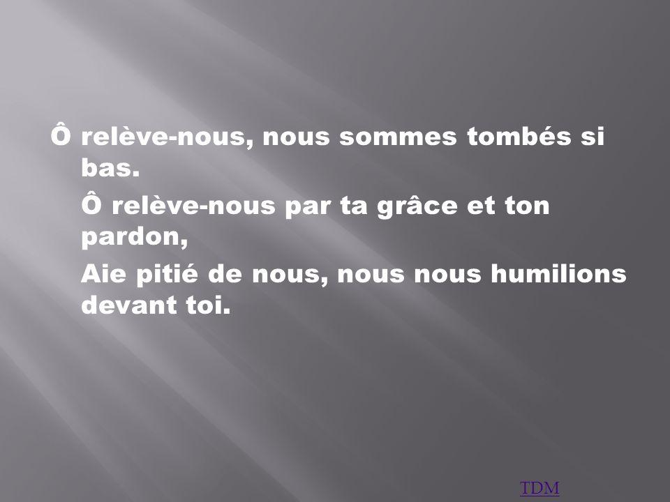 Ô relève-nous, nous sommes tombés si bas. Ô relève-nous par ta grâce et ton pardon, Aie pitié de nous, nous nous humilions devant toi. TDM