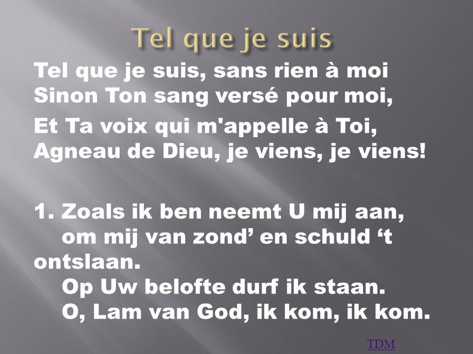 Tel que je suis, sans rien à moi Sinon Ton sang versé pour moi, Et Ta voix qui m'appelle à Toi, Agneau de Dieu, je viens, je viens! 1. Zoals ik ben ne