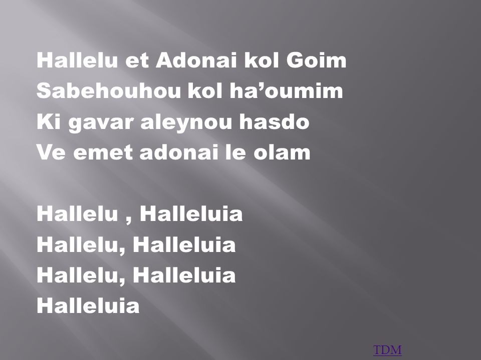 Hallelu et Adonai kol Goim Sabehouhou kol haoumim Ki gavar aleynou hasdo Ve emet adonai le olam Hallelu, Halleluia Halleluia TDM
