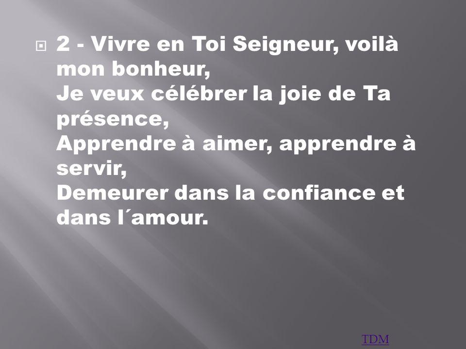 2 - Vivre en Toi Seigneur, voilà mon bonheur, Je veux célébrer la joie de Ta présence, Apprendre à aimer, apprendre à servir, Demeurer dans la confian