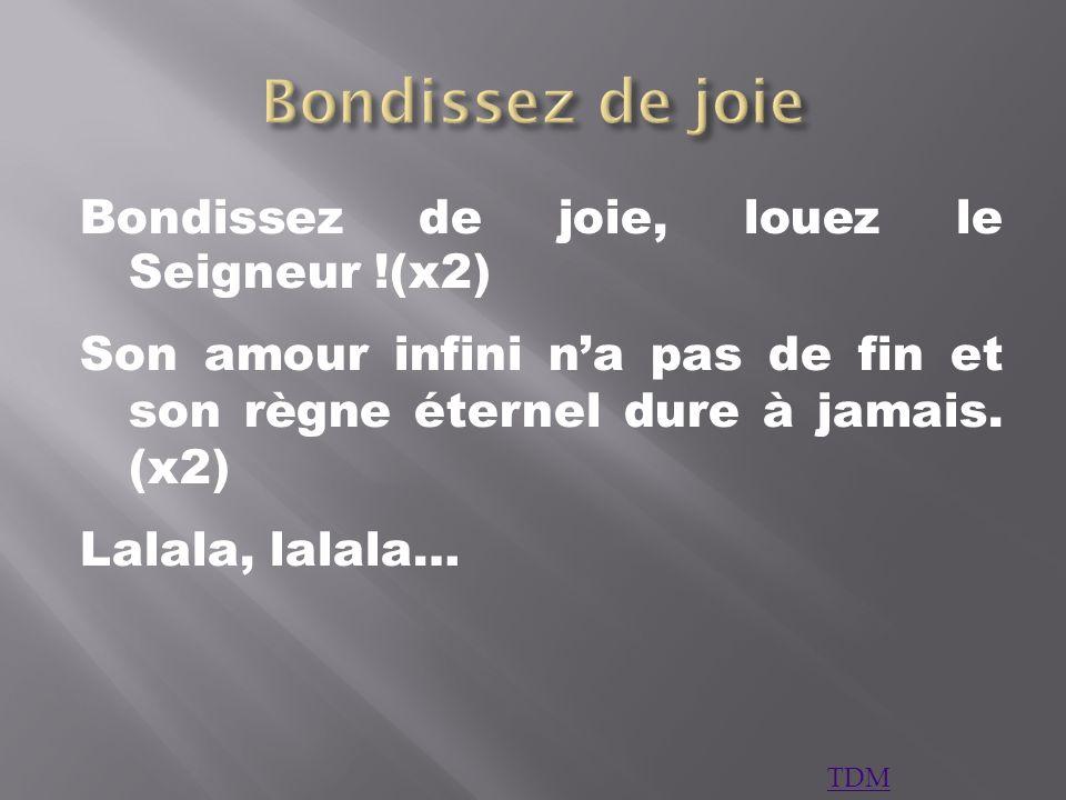 Bondissez de joie, louez le Seigneur !(x2) Son amour infini na pas de fin et son règne éternel dure à jamais. (x2) Lalala, lalala… TDM