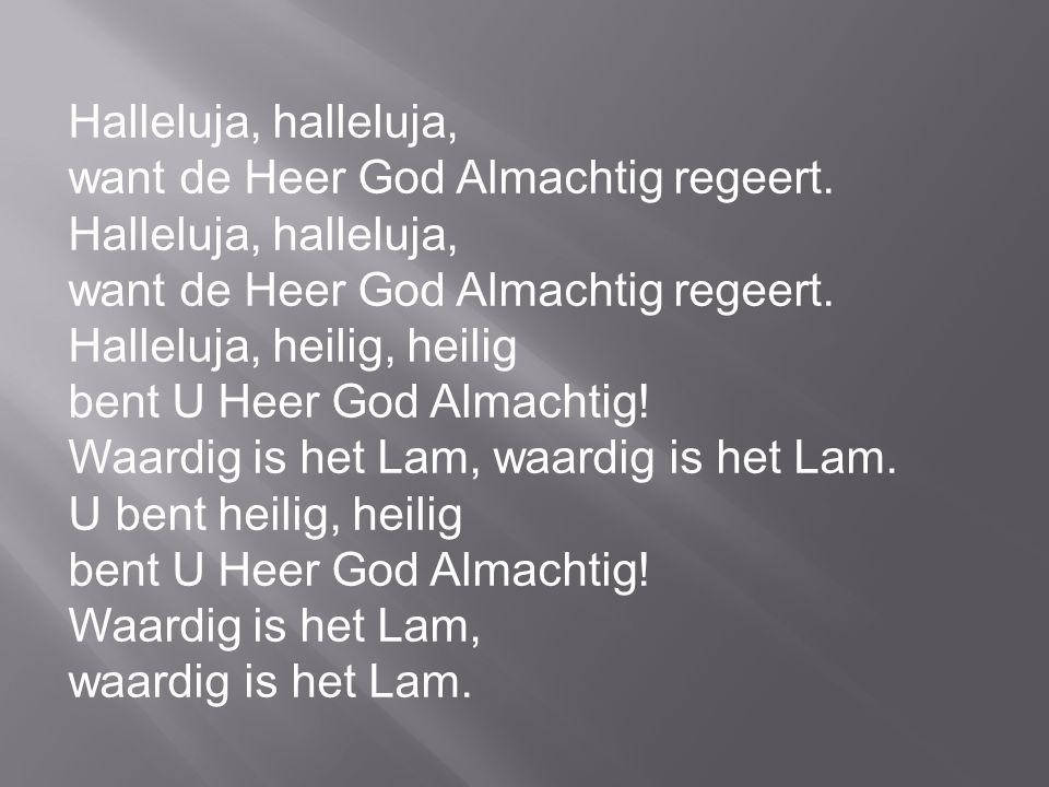 Halleluja, halleluja, want de Heer God Almachtig regeert. Halleluja, halleluja, want de Heer God Almachtig regeert. Halleluja, heilig, heilig bent U H