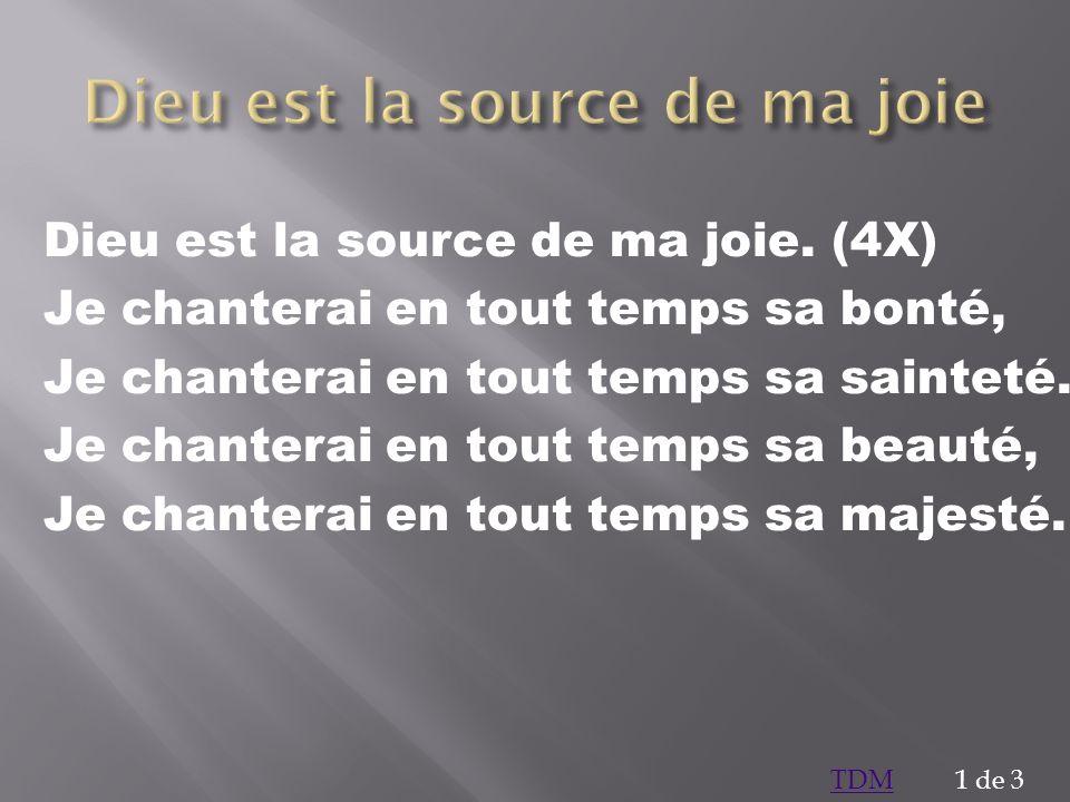 Dieu est la source de ma joie. (4X) Je chanterai en tout temps sa bonté, Je chanterai en tout temps sa sainteté. Je chanterai en tout temps sa beauté,