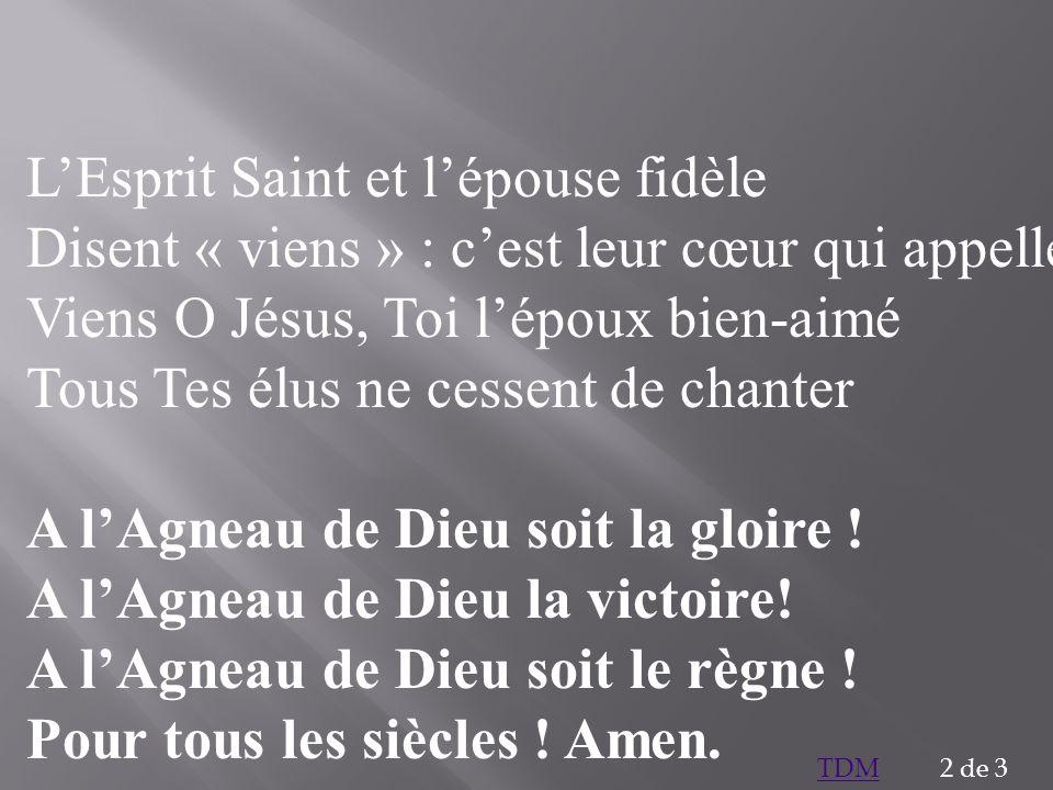 LEsprit Saint et lépouse fidèle Disent « viens » : cest leur cœur qui appelle Viens O Jésus, Toi lépoux bien-aimé Tous Tes élus ne cessent de chanter