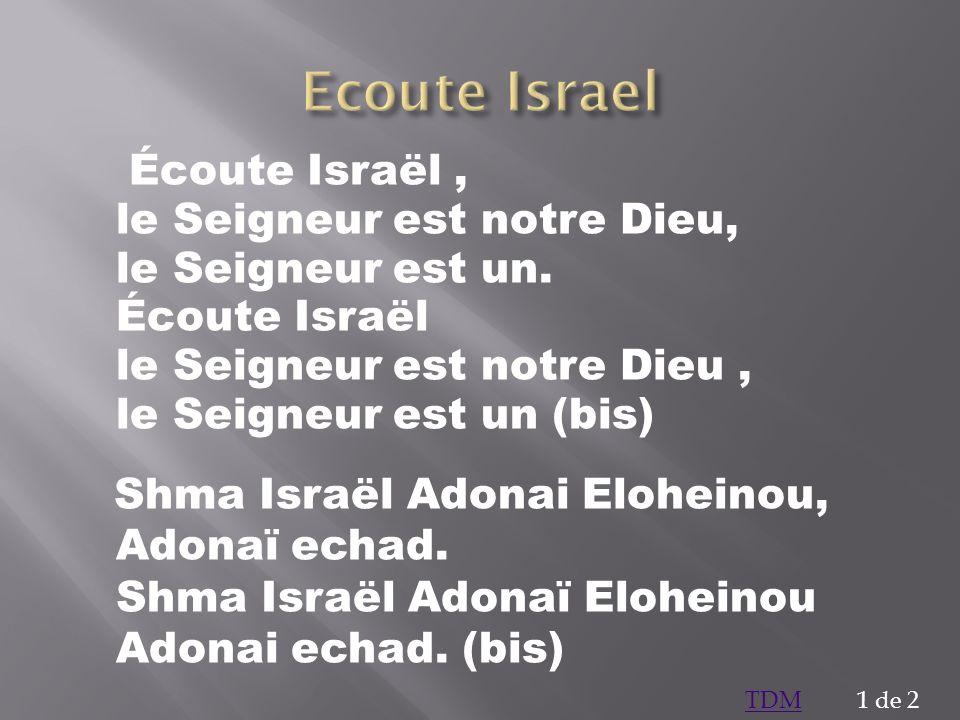 Écoute Israël, le Seigneur est notre Dieu, le Seigneur est un. Écoute Israël le Seigneur est notre Dieu, le Seigneur est un (bis) Shma Israël Adonai E