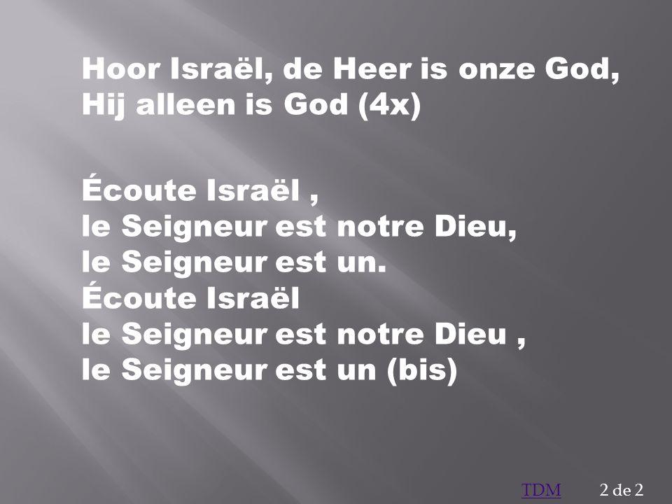 Hoor Israël, de Heer is onze God, Hij alleen is God (4x) Écoute Israël, le Seigneur est notre Dieu, le Seigneur est un. Écoute Israël le Seigneur est