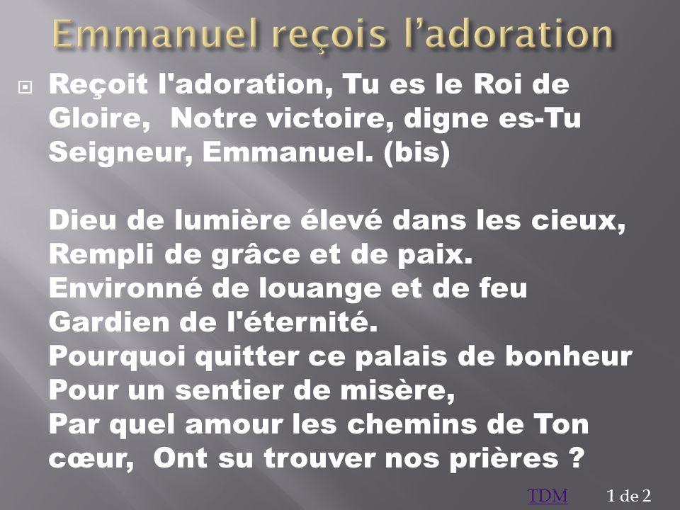 Reçoit l'adoration, Tu es le Roi de Gloire, Notre victoire, digne es-Tu Seigneur, Emmanuel. (bis) Dieu de lumière élevé dans les cieux, Rempli de grâc