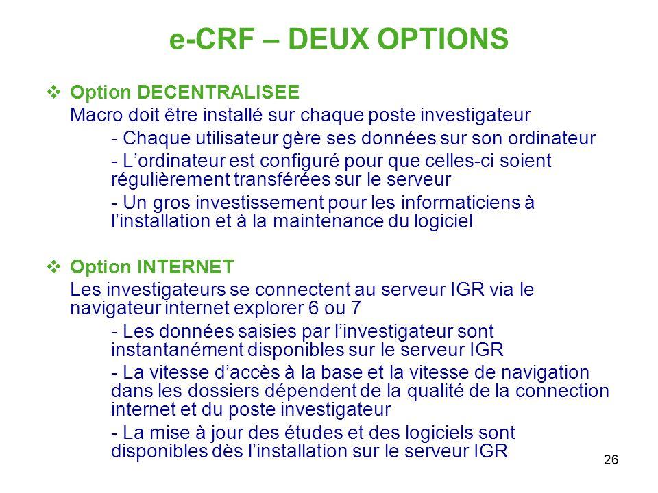 26 e-CRF – DEUX OPTIONS Option DECENTRALISEE Macro doit être installé sur chaque poste investigateur - Chaque utilisateur gère ses données sur son ord