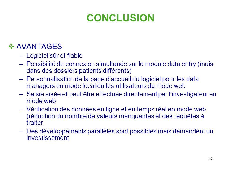 33 CONCLUSION AVANTAGES –Logiciel sûr et fiable –Possibilité de connexion simultanée sur le module data entry (mais dans des dossiers patients différe
