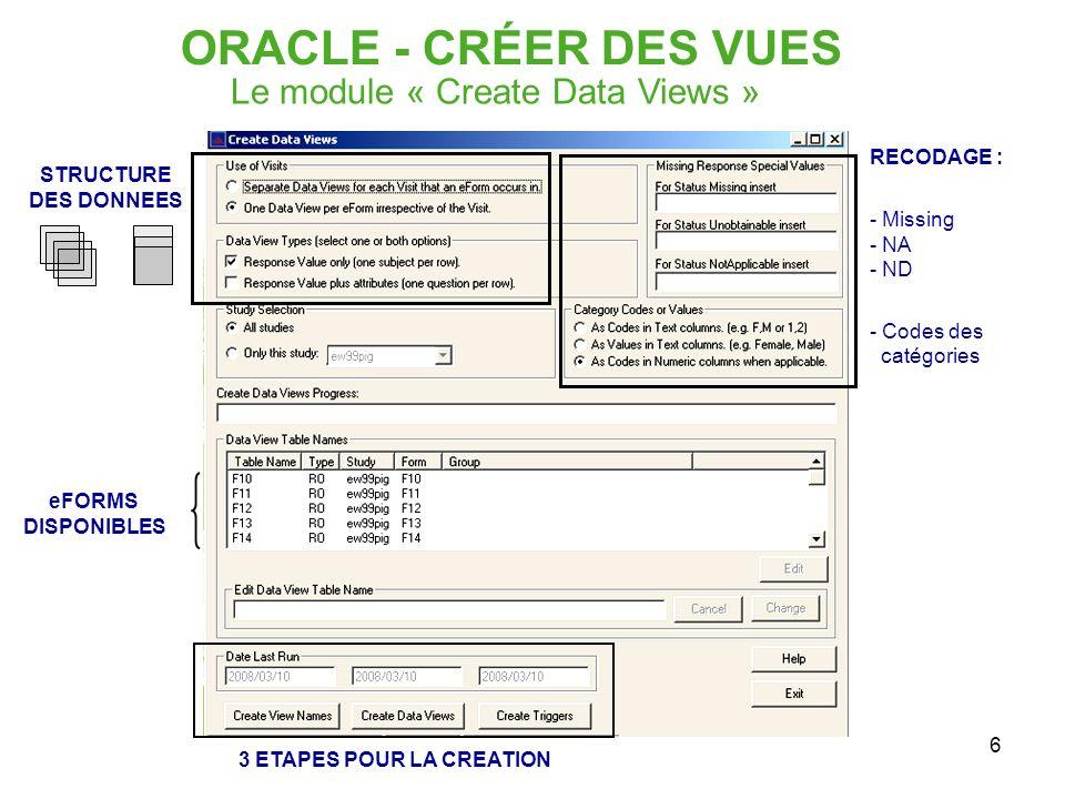 6 STRUCTURE DES DONNEES ORACLE - CRÉER DES VUES Le module « Create Data Views » RECODAGE : - Missing - NA - ND - Codes des catégories eFORMS DISPONIBL