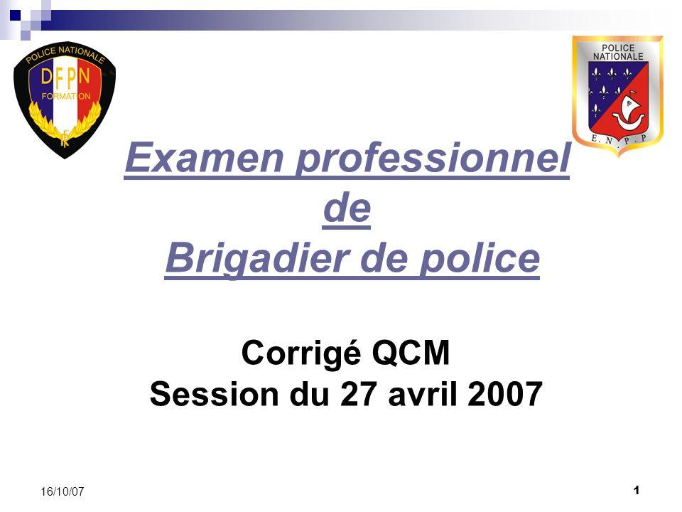 1 16/10/07 Examen professionnel de Brigadier de police Corrigé QCM Session du 27 avril 2007