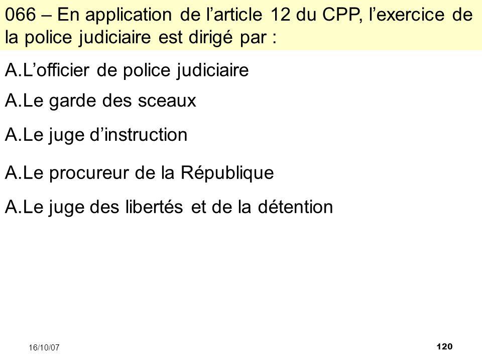 120 16/10/07 066 – En application de larticle 12 du CPP, lexercice de la police judiciaire est dirigé par : A.Lofficier de police judiciaire A.Le gard