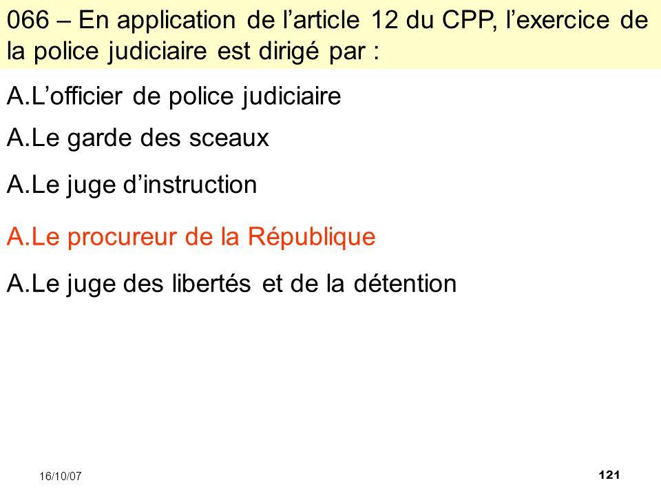 121 16/10/07 066 – En application de larticle 12 du CPP, lexercice de la police judiciaire est dirigé par : A.Lofficier de police judiciaire A.Le gard