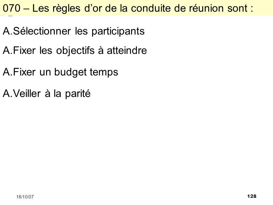 128 16/10/07 070 – Les règles dor de la conduite de réunion sont : A.Sélectionner les participants A.Fixer les objectifs à atteindre A.Fixer un budget temps A.Veiller à la parité