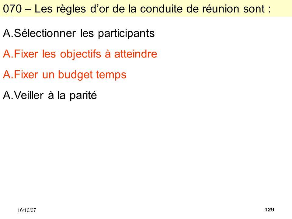 129 16/10/07 070 – Les règles dor de la conduite de réunion sont : A.Sélectionner les participants A.Fixer les objectifs à atteindre A.Fixer un budget temps A.Veiller à la parité