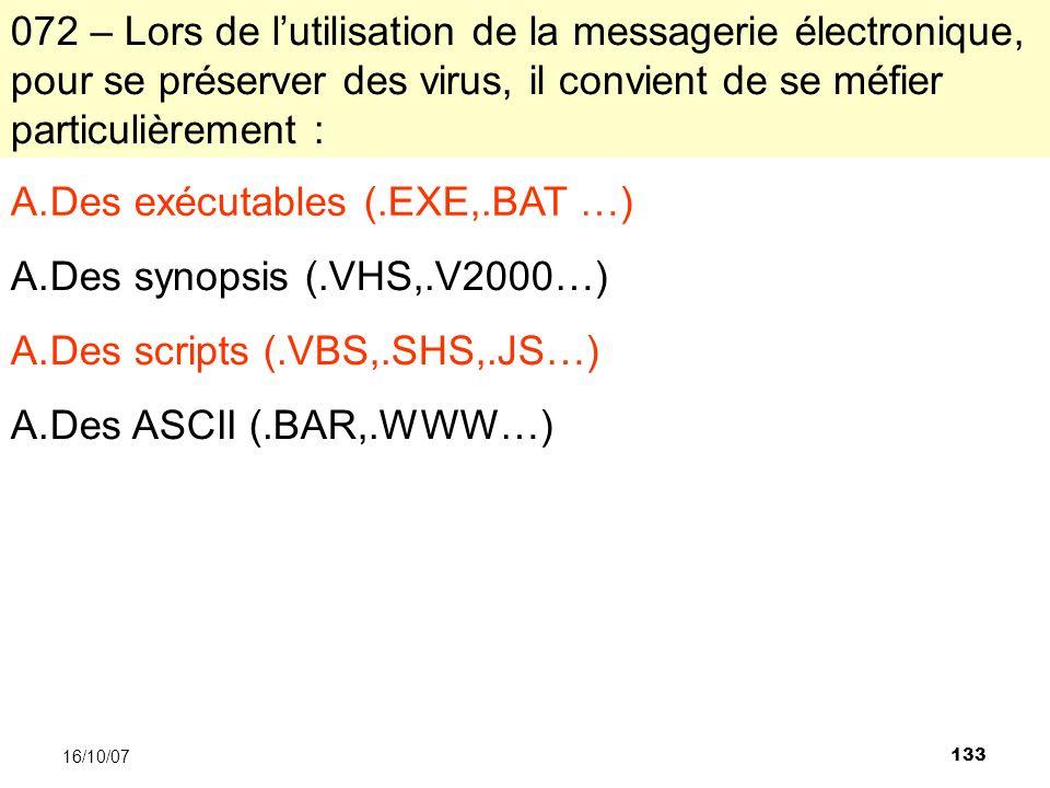 133 16/10/07 072 – Lors de lutilisation de la messagerie électronique, pour se préserver des virus, il convient de se méfier particulièrement : A.Des exécutables (.EXE,.BAT …) A.Des synopsis (.VHS,.V2000…) A.Des scripts (.VBS,.SHS,.JS…) A.Des ASCII (.BAR,.WWW…)