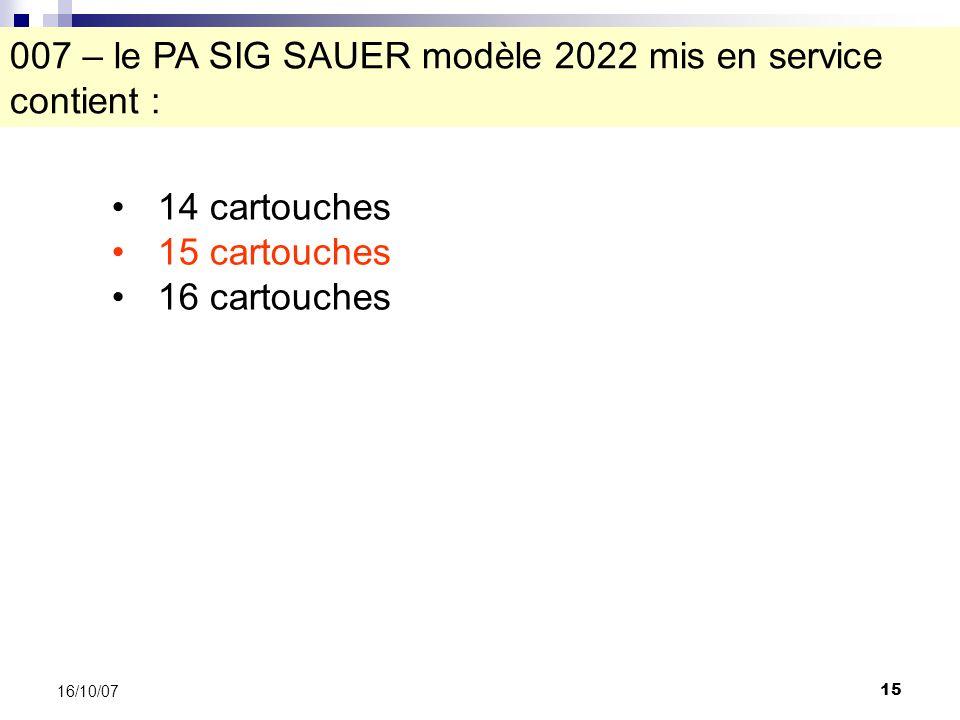 15 16/10/07 007 – le PA SIG SAUER modèle 2022 mis en service contient : 14 cartouches 15 cartouches 16 cartouches