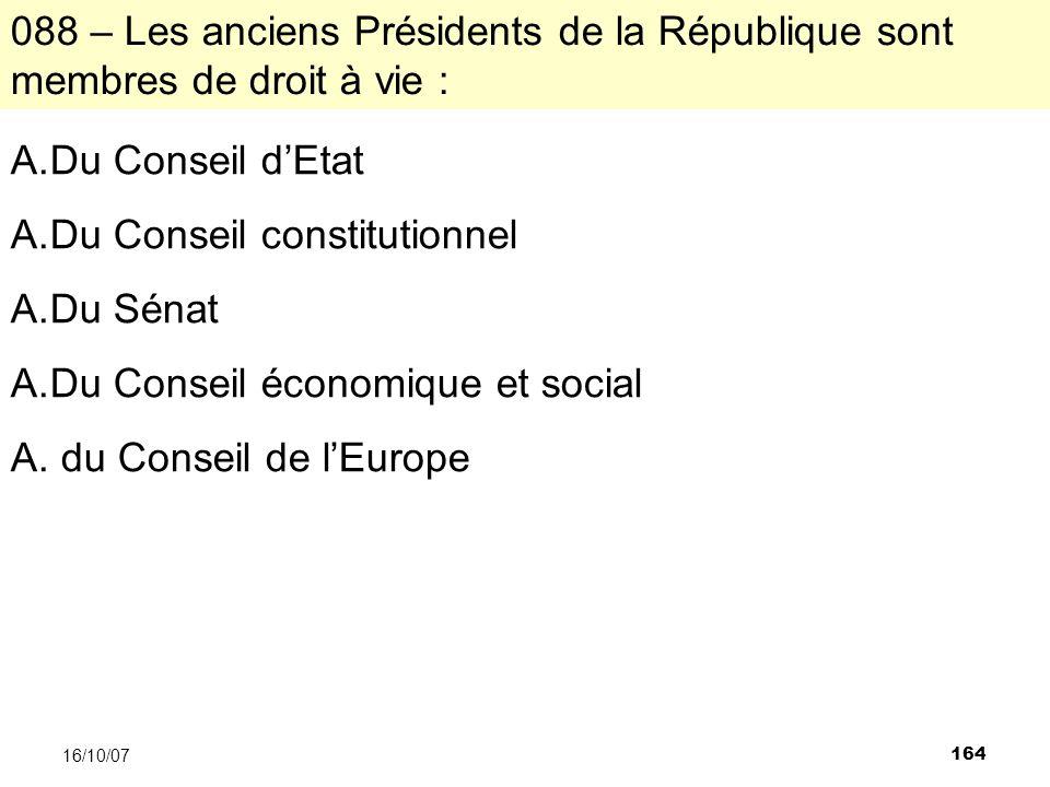 164 16/10/07 088 – Les anciens Présidents de la République sont membres de droit à vie : A.Du Conseil dEtat A.Du Conseil constitutionnel A.Du Sénat A.Du Conseil économique et social A.