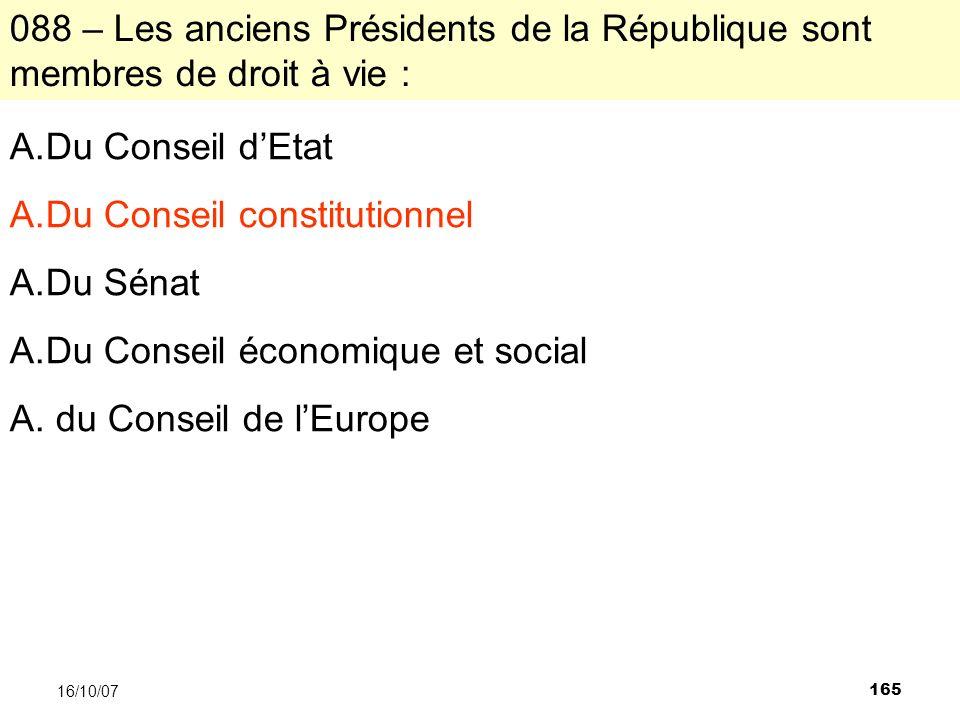 165 16/10/07 088 – Les anciens Présidents de la République sont membres de droit à vie : A.Du Conseil dEtat A.Du Conseil constitutionnel A.Du Sénat A.Du Conseil économique et social A.