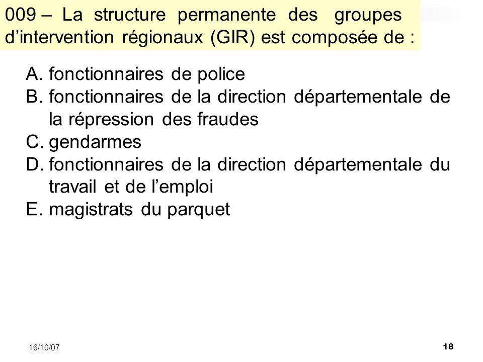 18 16/10/07 A.fonctionnaires de police B.fonctionnaires de la direction départementale de la répression des fraudes C.gendarmes D.fonctionnaires de la direction départementale du travail et de lemploi E.magistrats du parquet 009 – La structure permanente des groupes dintervention régionaux (GIR) est composée de :