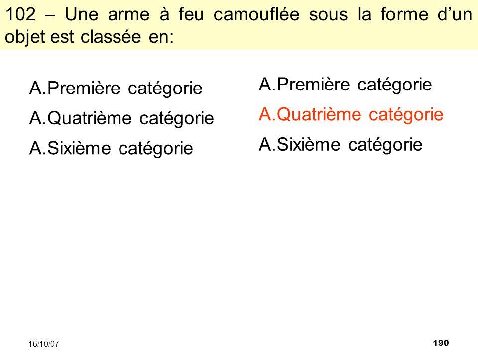190 16/10/07 102 – Une arme à feu camouflée sous la forme dun objet est classée en: A.Première catégorie A.Quatrième catégorie A.Sixième catégorie A.Première catégorie A.Quatrième catégorie A.Sixième catégorie