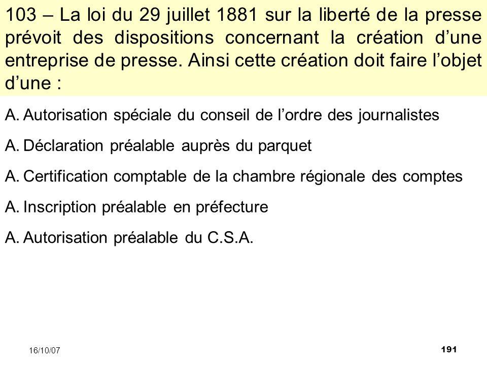 191 16/10/07 103 – La loi du 29 juillet 1881 sur la liberté de la presse prévoit des dispositions concernant la création dune entreprise de presse.