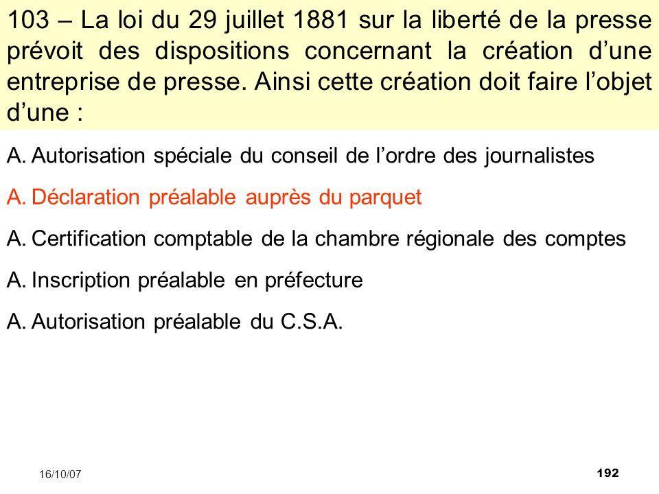 192 16/10/07 103 – La loi du 29 juillet 1881 sur la liberté de la presse prévoit des dispositions concernant la création dune entreprise de presse.
