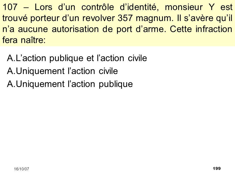 199 16/10/07 107 – Lors dun contrôle didentité, monsieur Y est trouvé porteur dun revolver 357 magnum.