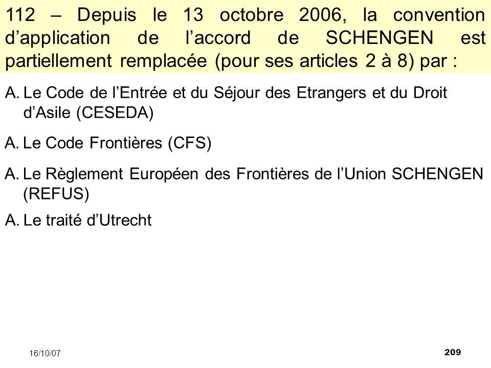 209 16/10/07 112 – Depuis le 13 octobre 2006, la convention dapplication de laccord de SCHENGEN est partiellement remplacée (pour ses articles 2 à 8) par : A.Le Code de lEntrée et du Séjour des Etrangers et du Droit dAsile (CESEDA) A.Le Code Frontières (CFS) A.Le Règlement Européen des Frontières de lUnion SCHENGEN (REFUS) A.Le traité dUtrecht