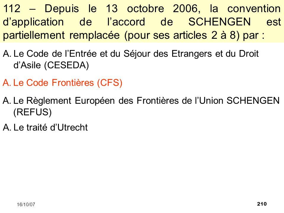 210 16/10/07 112 – Depuis le 13 octobre 2006, la convention dapplication de laccord de SCHENGEN est partiellement remplacée (pour ses articles 2 à 8) par : A.Le Code de lEntrée et du Séjour des Etrangers et du Droit dAsile (CESEDA) A.Le Code Frontières (CFS) A.Le Règlement Européen des Frontières de lUnion SCHENGEN (REFUS) A.Le traité dUtrecht