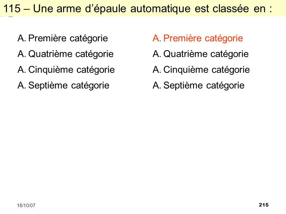 215 16/10/07 115 – Une arme dépaule automatique est classée en : A.Première catégorie A.Quatrième catégorie A.Cinquième catégorie A.Septième catégorie A.Première catégorie A.Quatrième catégorie A.Cinquième catégorie A.Septième catégorie
