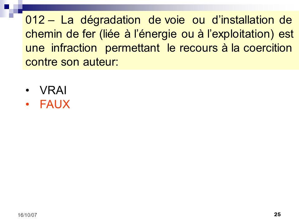 25 16/10/07 VRAI FAUX 012 – La dégradation de voie ou dinstallation de chemin de fer (liée à lénergie ou à lexploitation) est une infraction permettant le recours à la coercition contre son auteur:
