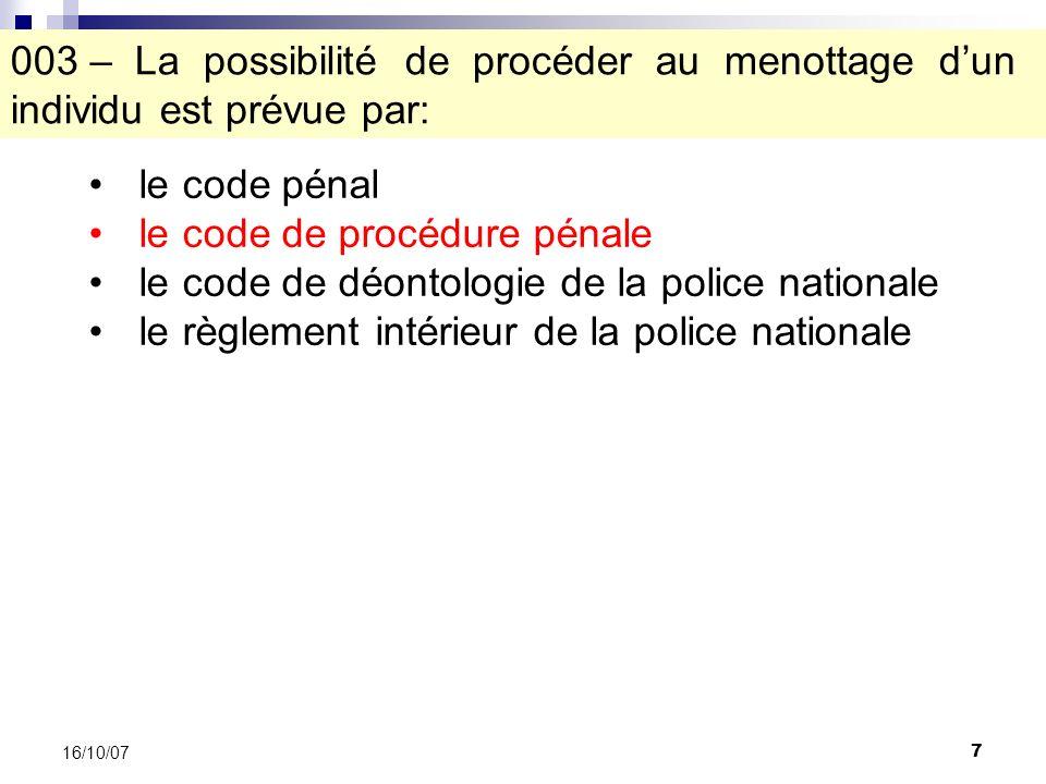 7 16/10/07 003 – La possibilité de procéder au menottage dun individu est prévue par: le code pénal le code de procédure pénale le code de déontologie de la police nationale le règlement intérieur de la police nationale