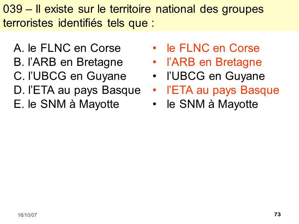 73 16/10/07 A. le FLNC en Corse B. lARB en Bretagne C. lUBCG en Guyane D. lETA au pays Basque E. le SNM à Mayotte 039 – Il existe sur le territoire na