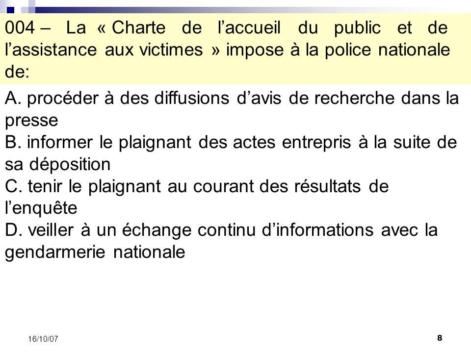 8 16/10/07 004 – La « Charte de laccueil du public et de lassistance aux victimes » impose à la police nationale de: A.