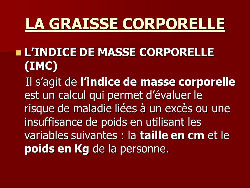 LA GRAISSE CORPORELLE LINDICE DE MASSE CORPORELLE (IMC) LINDICE DE MASSE CORPORELLE (IMC) Il sagit de lindice de masse corporelle est un calcul qui pe