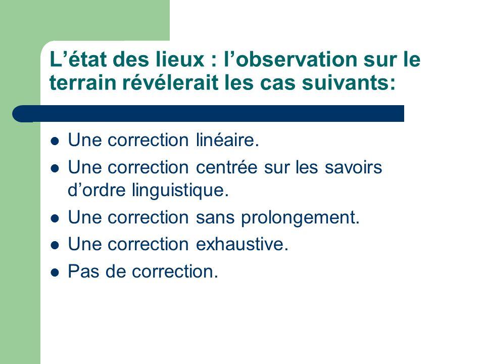 Létat des lieux : lobservation sur le terrain révélerait les cas suivants: Une correction linéaire. Une correction centrée sur les savoirs dordre ling