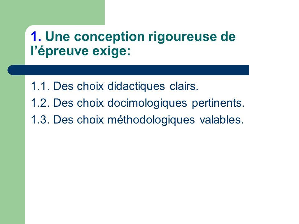 1. Une conception rigoureuse de lépreuve exige: 1.1. Des choix didactiques clairs. 1.2. Des choix docimologiques pertinents. 1.3. Des choix méthodolog