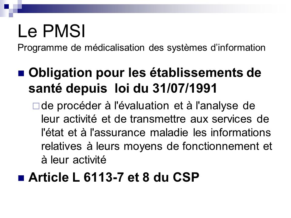Le PMSI Programme de médicalisation des systèmes dinformation Obligation pour les établissements de santé depuis loi du 31/07/1991 de procéder à l évaluation et à l analyse de leur activité et de transmettre aux services de l état et à l assurance maladie les informations relatives à leurs moyens de fonctionnement et à leur activité Article L 6113-7 et 8 du CSP