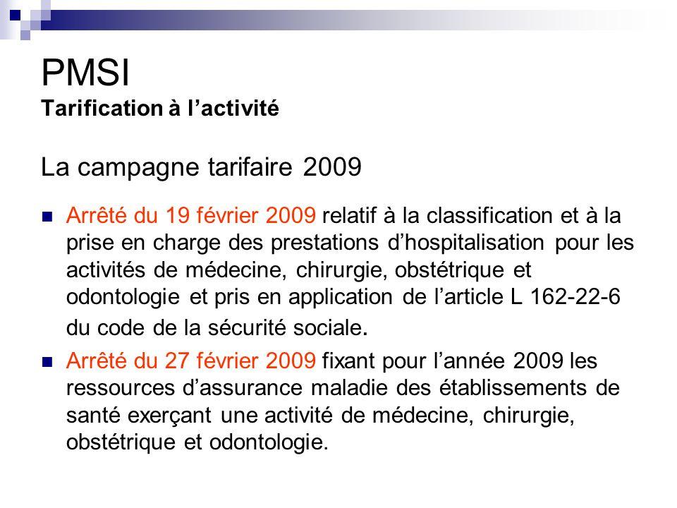 PMSI Tarification à lactivité La campagne tarifaire 2009 Arrêté du 19 février 2009 relatif à la classification et à la prise en charge des prestations dhospitalisation pour les activités de médecine, chirurgie, obstétrique et odontologie et pris en application de larticle L 162-22-6 du code de la sécurité sociale.