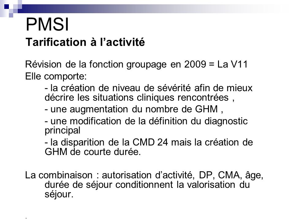 PMSI Tarification à lactivité Révision de la fonction groupage en 2009 = La V11 Elle comporte: - la création de niveau de sévérité afin de mieux décrire les situations cliniques rencontrées, - une augmentation du nombre de GHM, - une modification de la définition du diagnostic principal - la disparition de la CMD 24 mais la création de GHM de courte durée.