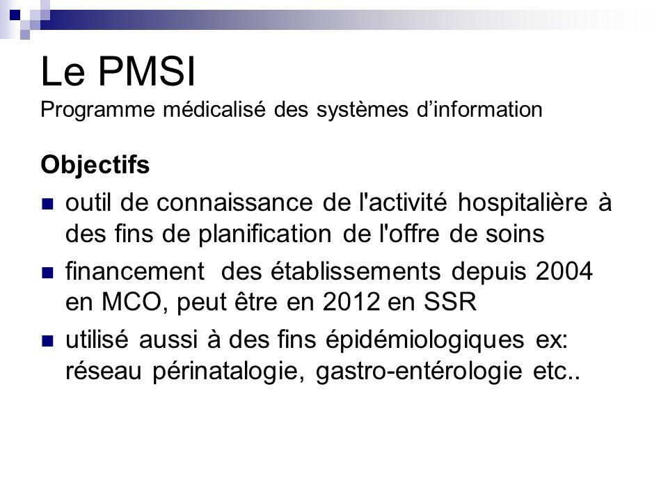Le PMSI Programme médicalisé des systèmes dinformation Objectifs outil de connaissance de l activité hospitalière à des fins de planification de l offre de soins financement des établissements depuis 2004 en MCO, peut être en 2012 en SSR utilisé aussi à des fins épidémiologiques ex: réseau périnatalogie, gastro-entérologie etc..