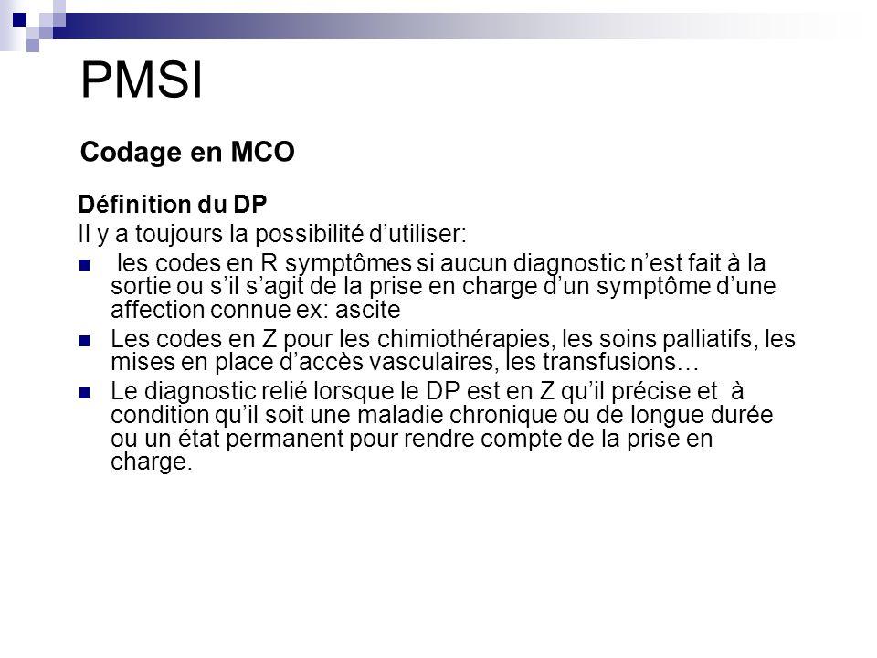 PMSI Codage en MCO Définition du DP Il y a toujours la possibilité dutiliser: les codes en R symptômes si aucun diagnostic nest fait à la sortie ou sil sagit de la prise en charge dun symptôme dune affection connue ex: ascite Les codes en Z pour les chimiothérapies, les soins palliatifs, les mises en place daccès vasculaires, les transfusions… Le diagnostic relié lorsque le DP est en Z quil précise et à condition quil soit une maladie chronique ou de longue durée ou un état permanent pour rendre compte de la prise en charge.