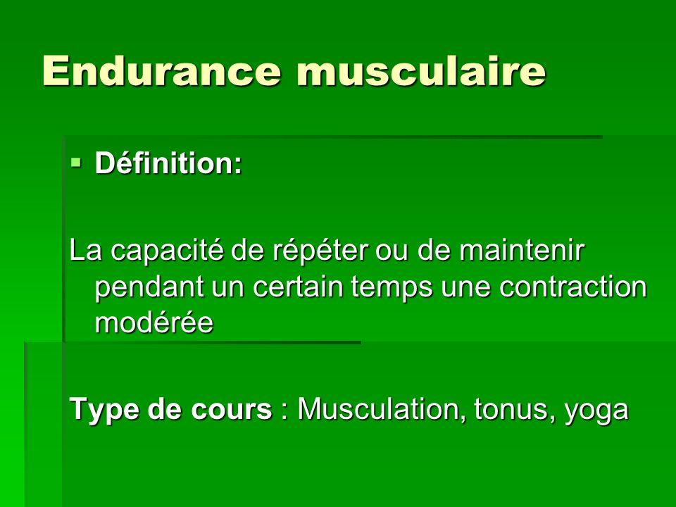 Endurance musculaire Définition: Définition: La capacité de répéter ou de maintenir pendant un certain temps une contraction modérée Type de cours : M