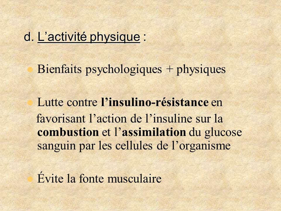 d. Lactivité physique : Bienfaits psychologiques + physiques Lutte contre linsulino-résistance en favorisant laction de linsuline sur la combustion et