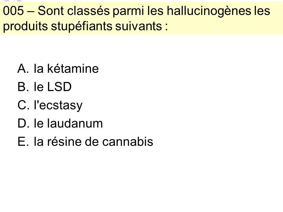 005 – Sont classés parmi les hallucinogènes les produits stupéfiants suivants : A.la kétamine B.le LSD C.l ecstasy D.le laudanum E.la résine de cannabis