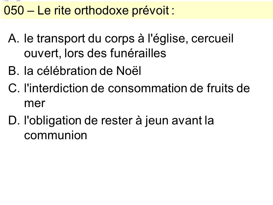 050 – Le rite orthodoxe prévoit : A.le transport du corps à l église, cercueil ouvert, lors des funérailles B.la célébration de Noël C.l interdiction de consommation de fruits de mer D.l obligation de rester à jeun avant la communion