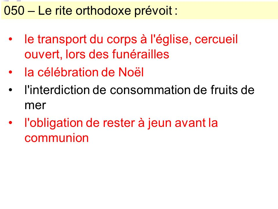 050 – Le rite orthodoxe prévoit : le transport du corps à l église, cercueil ouvert, lors des funérailles la célébration de Noël l interdiction de consommation de fruits de mer l obligation de rester à jeun avant la communion
